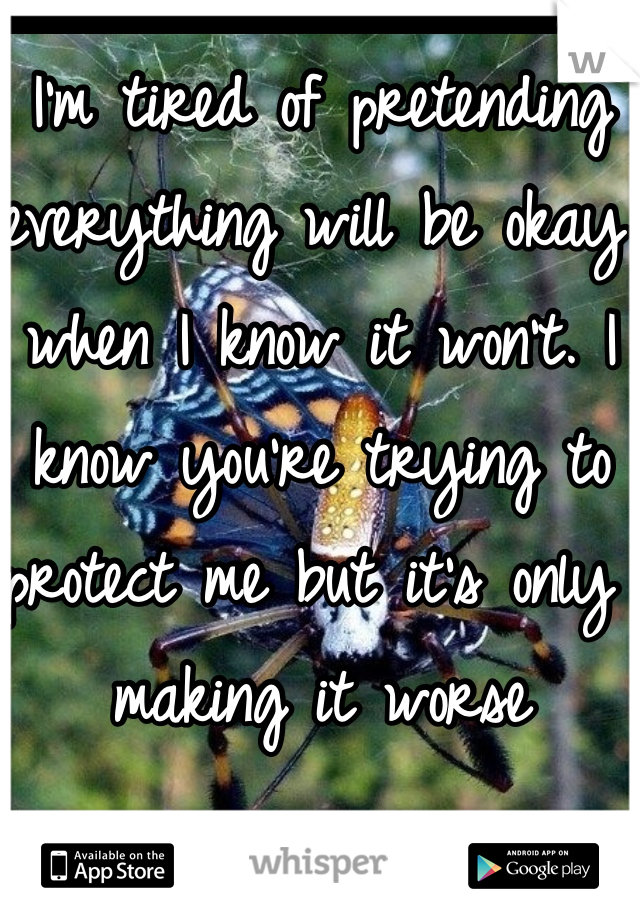 I'm tired of pretending everything will be okay when I know it won't. I know you're trying to protect me but it's only making it worse