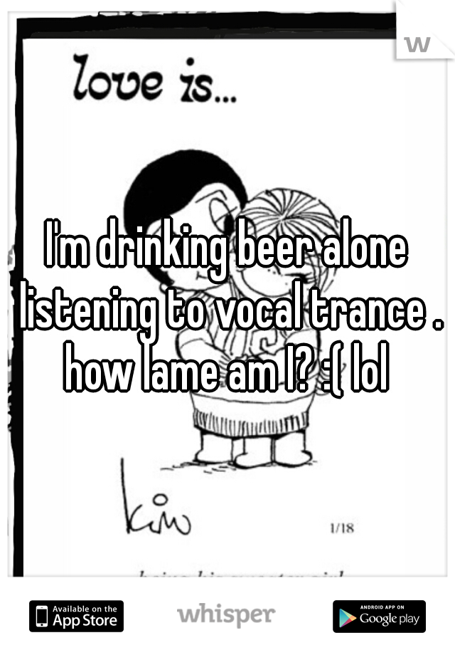 I'm drinking beer alone listening to vocal trance . how lame am I? :( lol