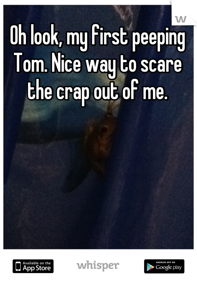 Oh look, my first peeping Tom. Nice way to scare the crap out of me.