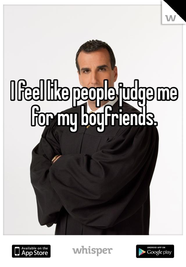 I feel like people judge me for my boyfriends.