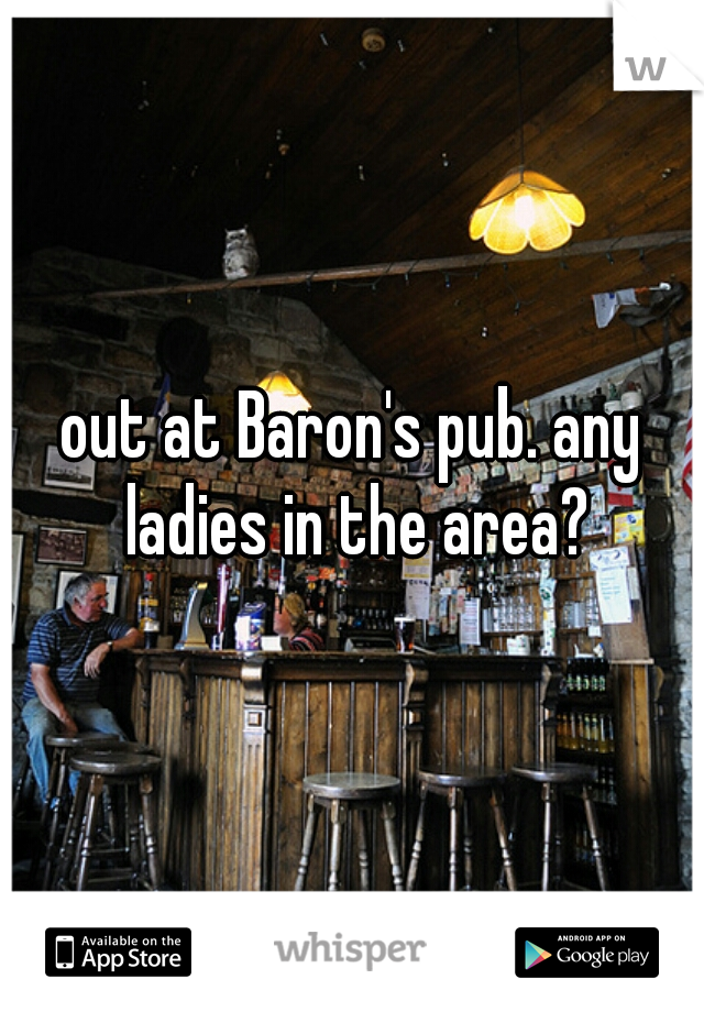 out at Baron's pub. any ladies in the area?