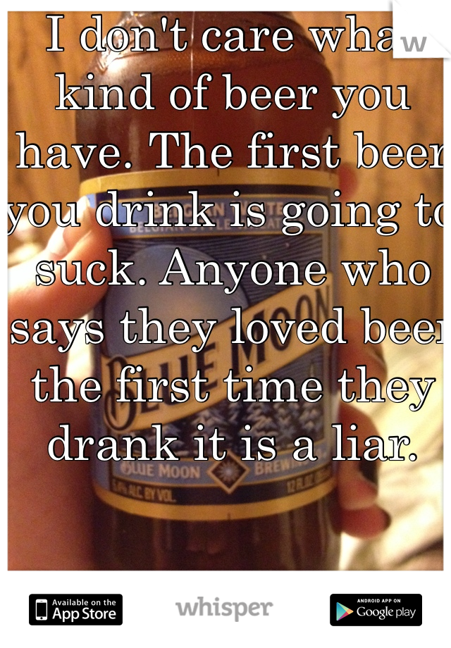 I don't care what kind of beer you have. The first beer you drink is going to suck. Anyone who says they loved beer the first time they drank it is a liar.