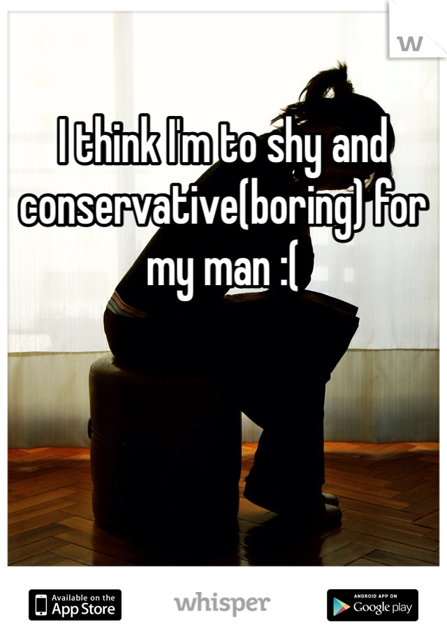 I think I'm to shy and conservative(boring) for my man :(