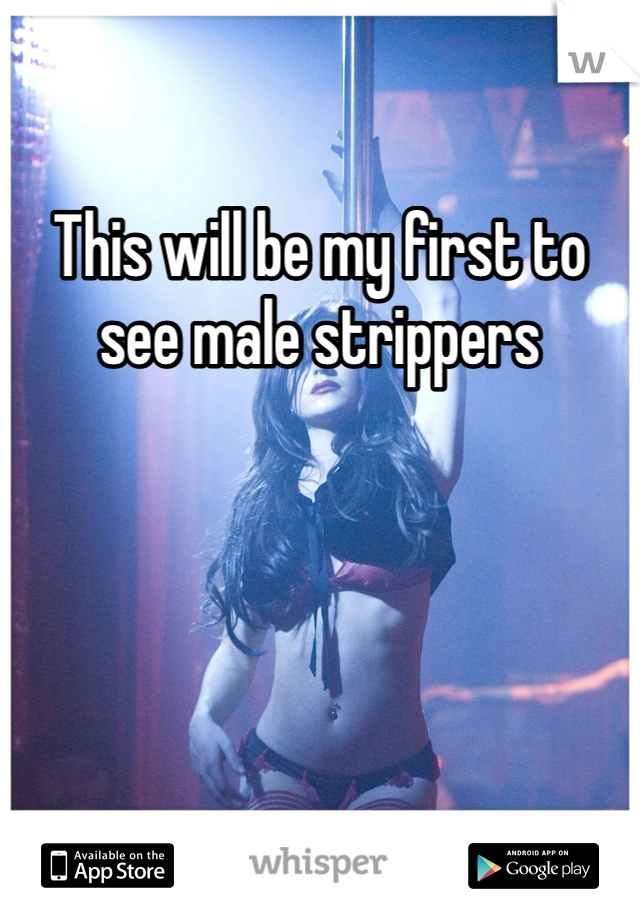 This will be my first to see male strippers