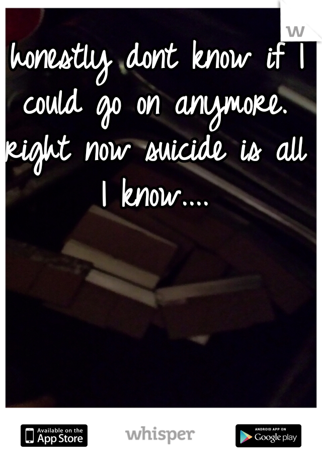I honestly dont know if I could go on anymore. right now suicide is all I know....