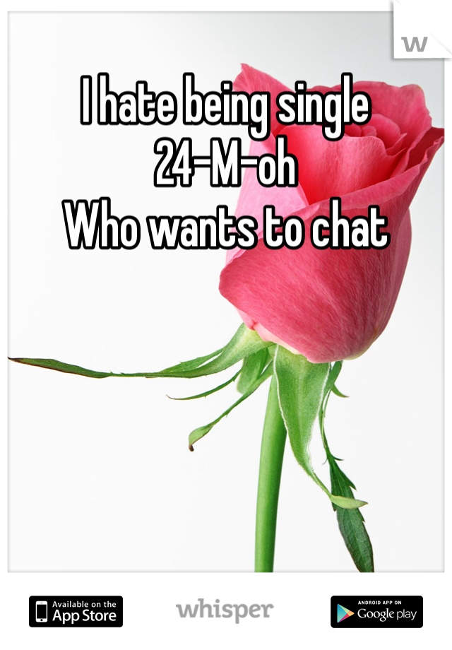 I hate being single  24-M-oh  Who wants to chat