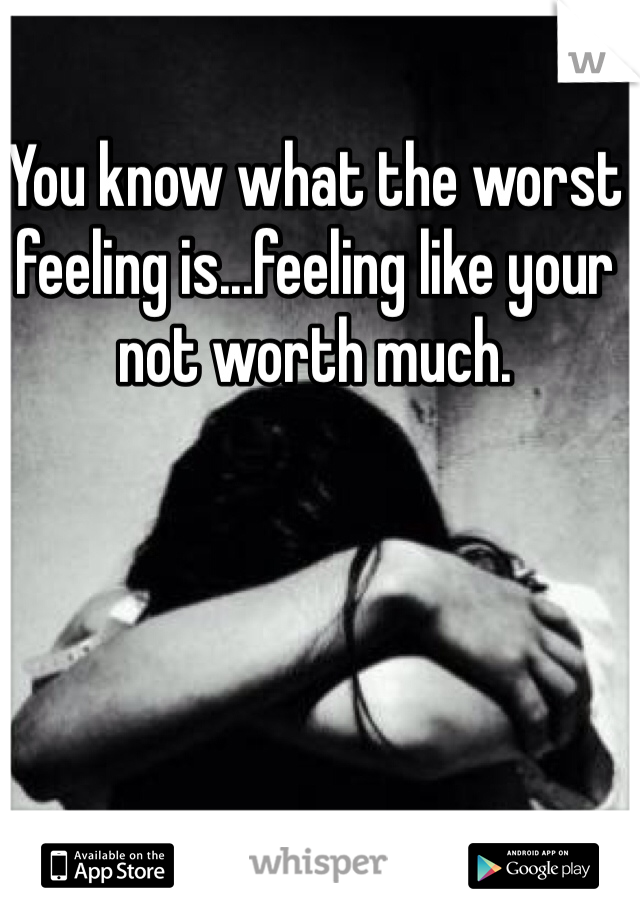 You know what the worst feeling is...feeling like your not worth much.