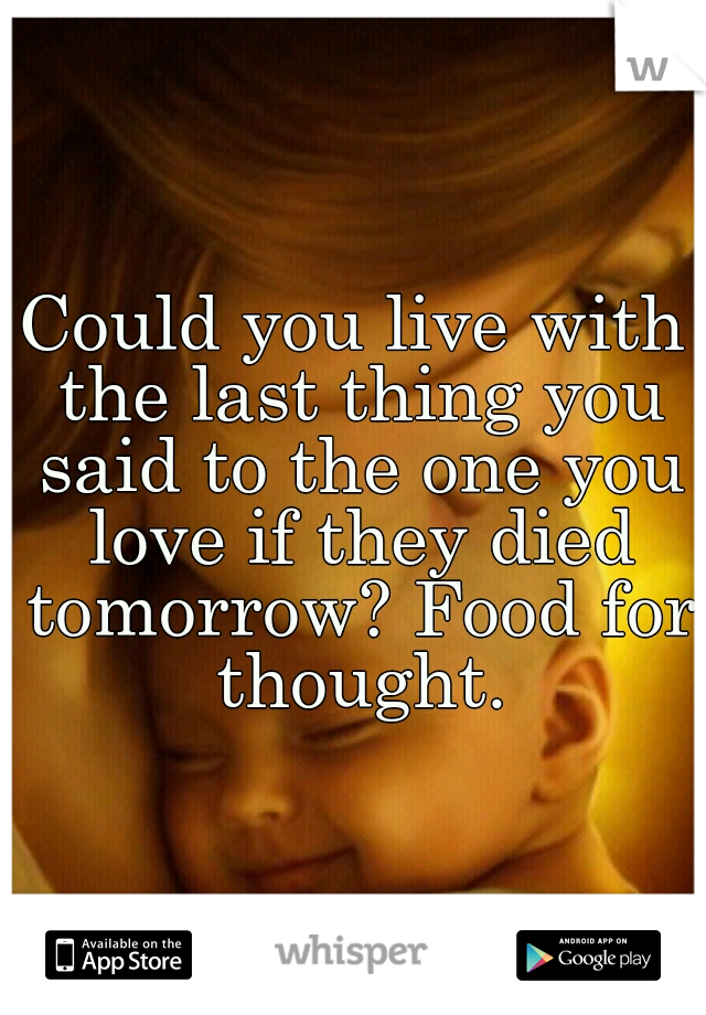 Could you live with the last thing you said to the one you love if they died tomorrow? Food for thought.