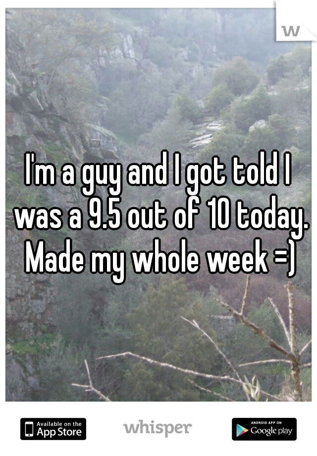 I'm a guy and I got told I was a 9.5 out of 10 today. Made my whole week =)