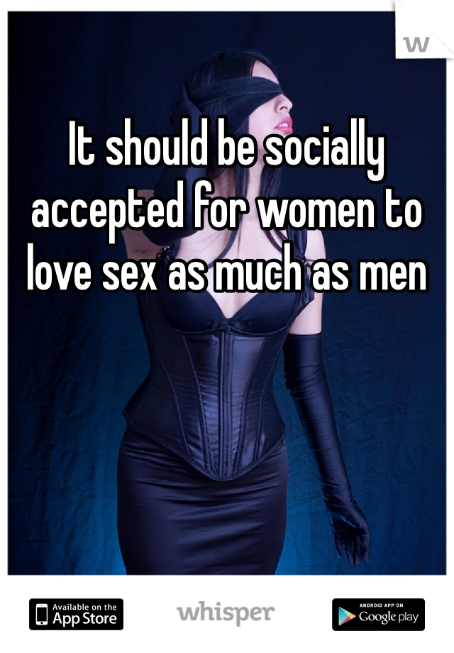 It should be socially accepted for women to love sex as much as men