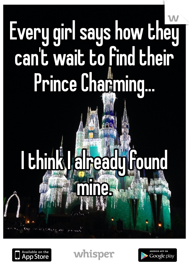 Every girl says how they can't wait to find their Prince Charming...    I think I already found mine.