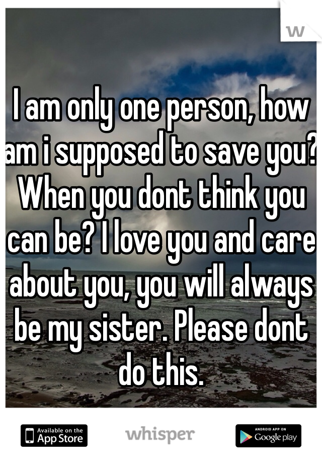 I am only one person, how am i supposed to save you? When you dont think you can be? I love you and care about you, you will always be my sister. Please dont do this.