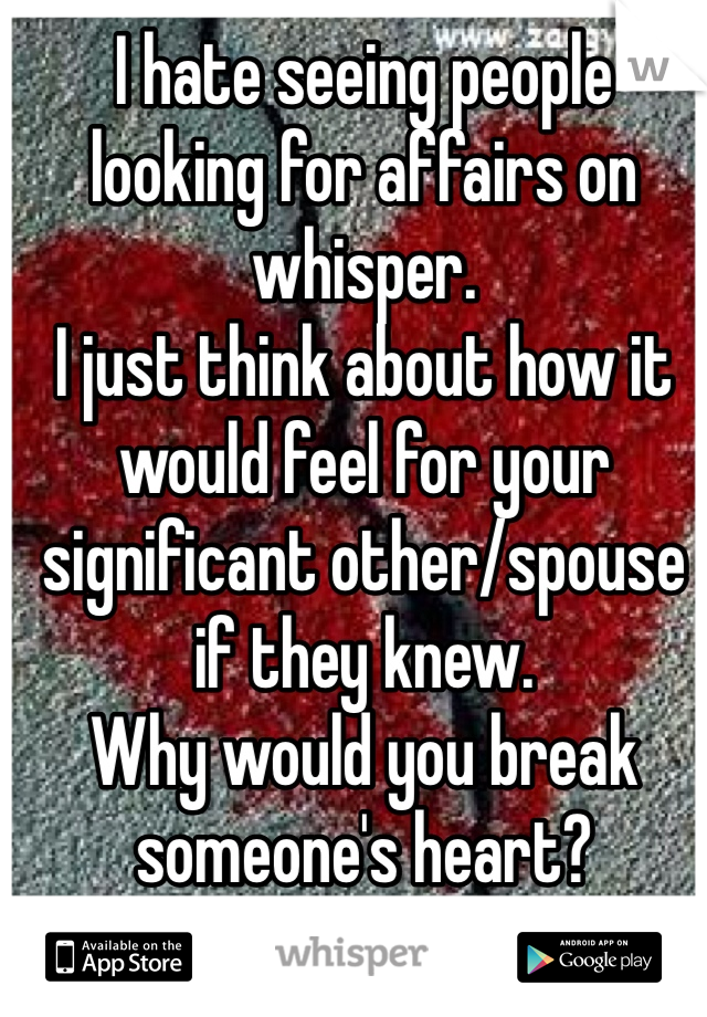 I hate seeing people looking for affairs on whisper.  I just think about how it would feel for your significant other/spouse if they knew.  Why would you break someone's heart?