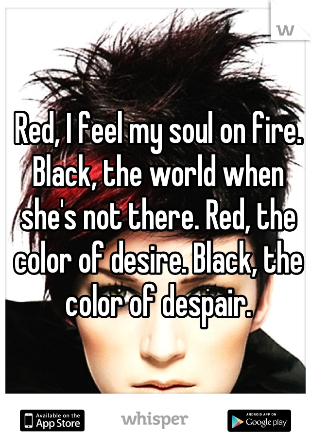 Red, I feel my soul on fire. Black, the world when she's not there. Red, the color of desire. Black, the color of despair.