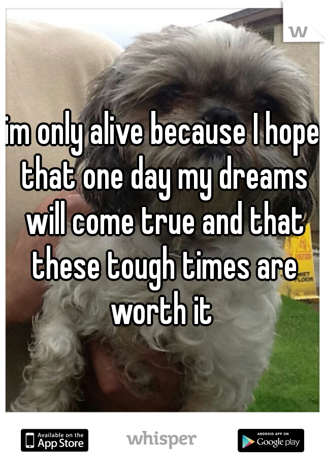 im only alive because I hope that one day my dreams will come true and that these tough times are worth it