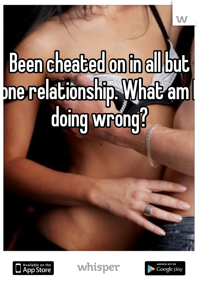 Been cheated on in all but one relationship. What am I doing wrong?