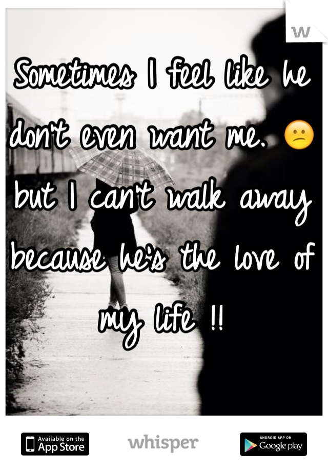 Sometimes I feel like he don't even want me. 😕 but I can't walk away because he's the love of my life !!