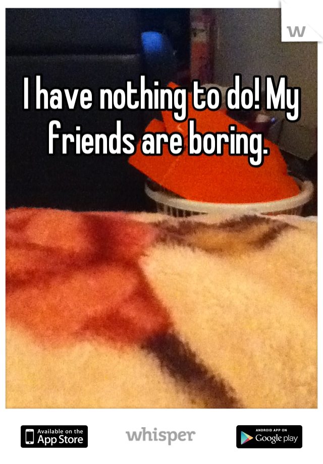 I have nothing to do! My friends are boring.