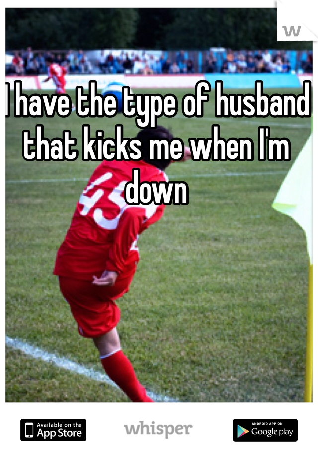 I have the type of husband that kicks me when I'm down