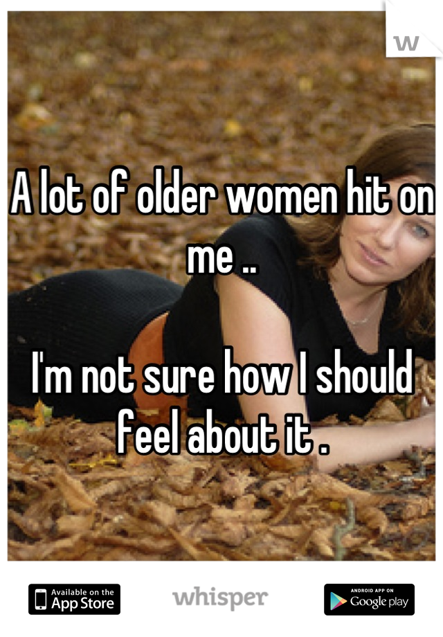 A lot of older women hit on me ..   I'm not sure how I should feel about it .