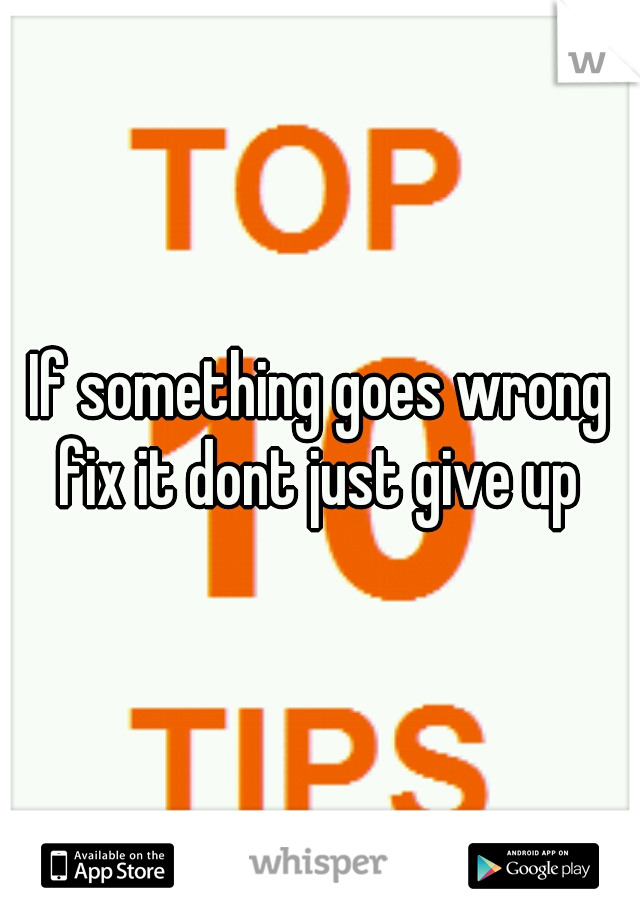 If something goes wrong fix it dont just give up