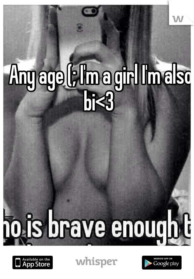 Any age (; I'm a girl I'm also bi<3