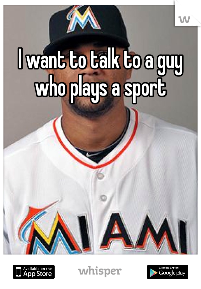 I want to talk to a guy who plays a sport