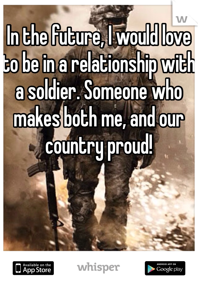 In the future, I would love to be in a relationship with a soldier. Someone who makes both me, and our country proud!