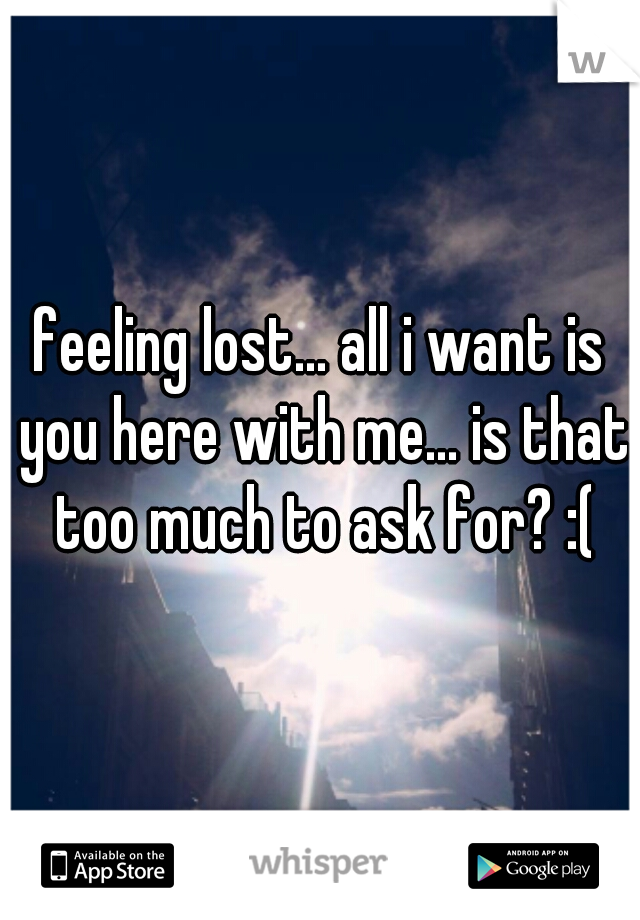 feeling lost... all i want is you here with me... is that too much to ask for? :(