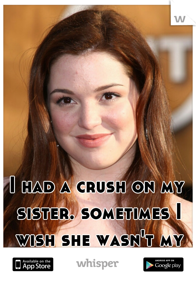 I had a crush on my sister. sometimes I wish she wasn't my sister.