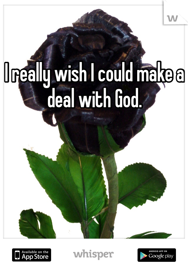 I really wish I could make a deal with God.