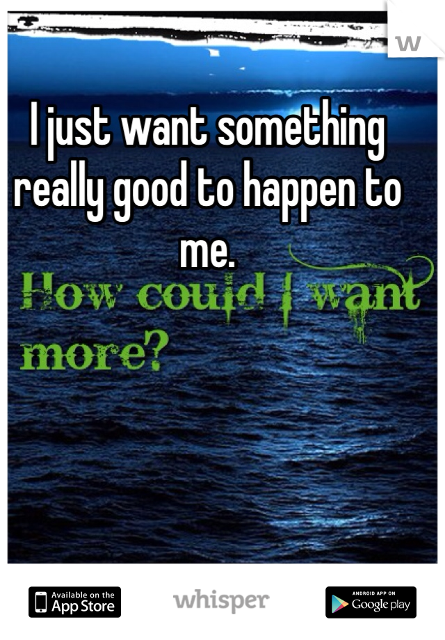 I just want something really good to happen to me.