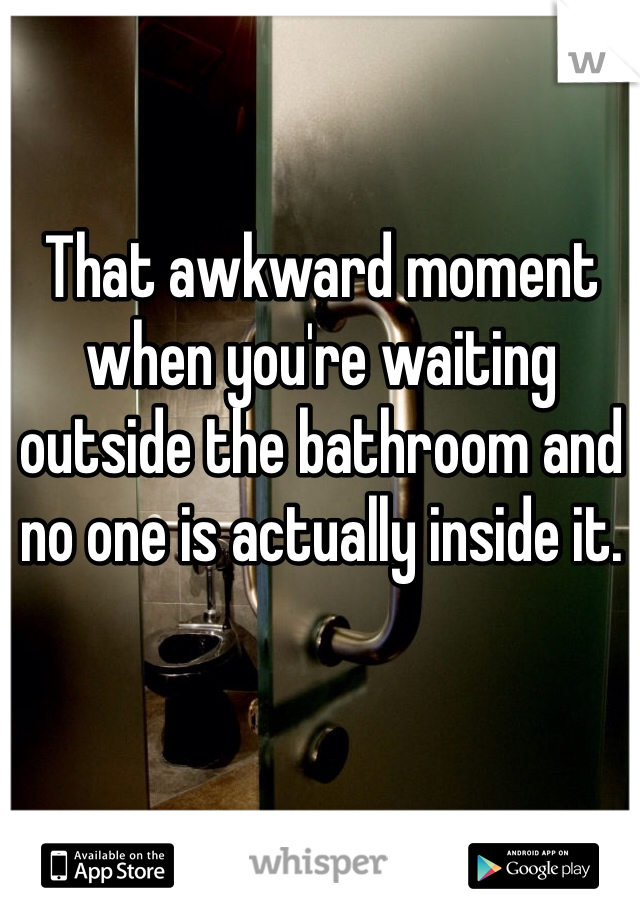 That awkward moment when you're waiting outside the bathroom and no one is actually inside it.