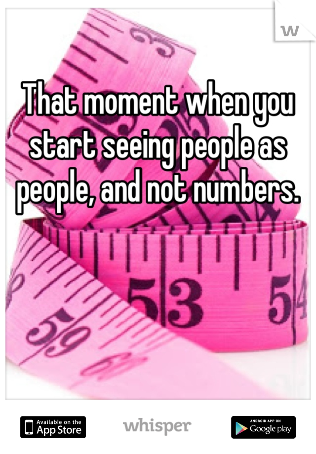 That moment when you start seeing people as people, and not numbers.