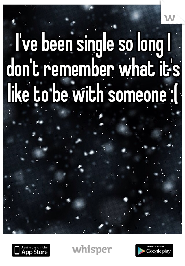 I've been single so long I don't remember what it's like to be with someone :(