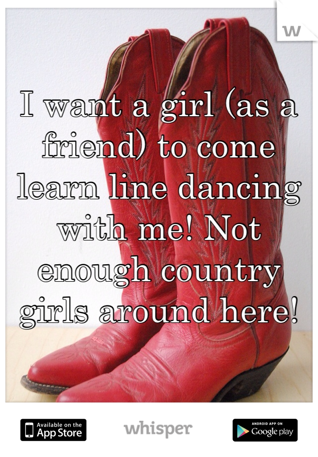 I want a girl (as a friend) to come learn line dancing with me! Not enough country girls around here!