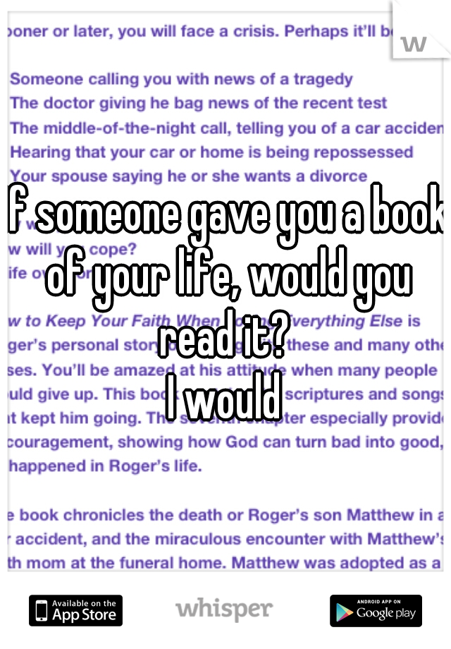 If someone gave you a book of your life, would you read it?   I would