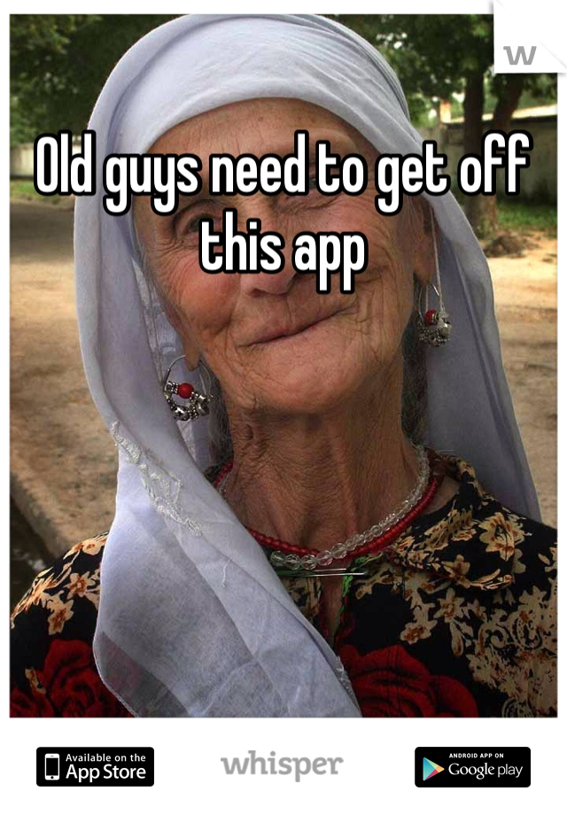 Old guys need to get off this app