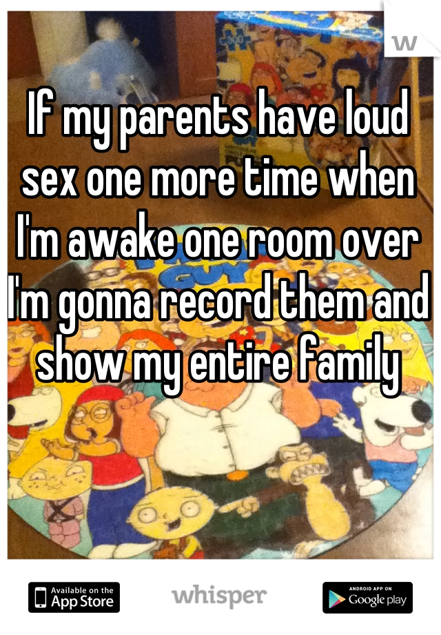If my parents have loud sex one more time when I'm awake one room over I'm gonna record them and show my entire family
