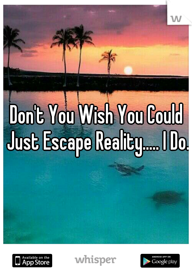 Don't You Wish You Could Just Escape Reality..... I Do.