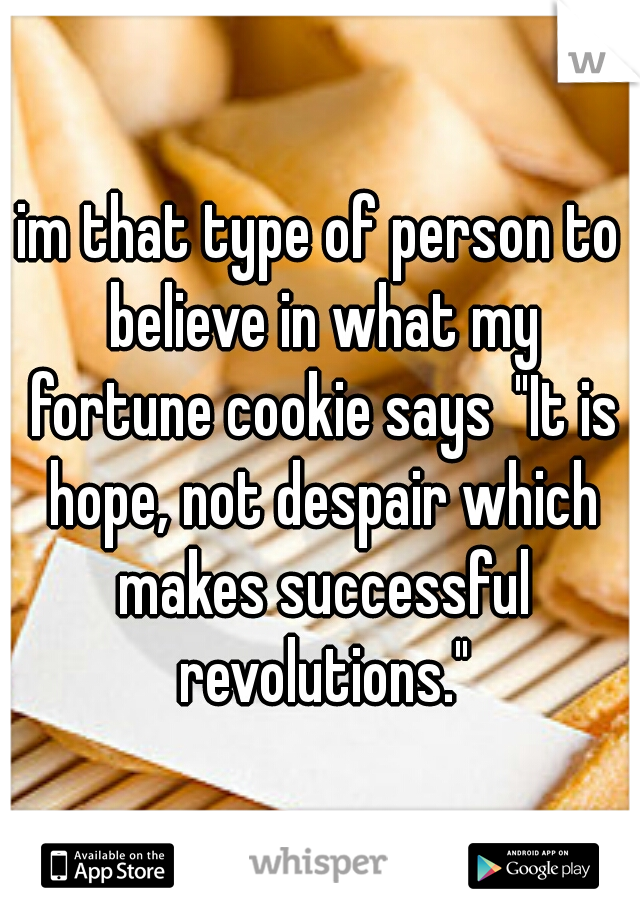 """im that type of person to believe in what my fortune cookie says """"It is hope, not despair which makes successful revolutions."""""""