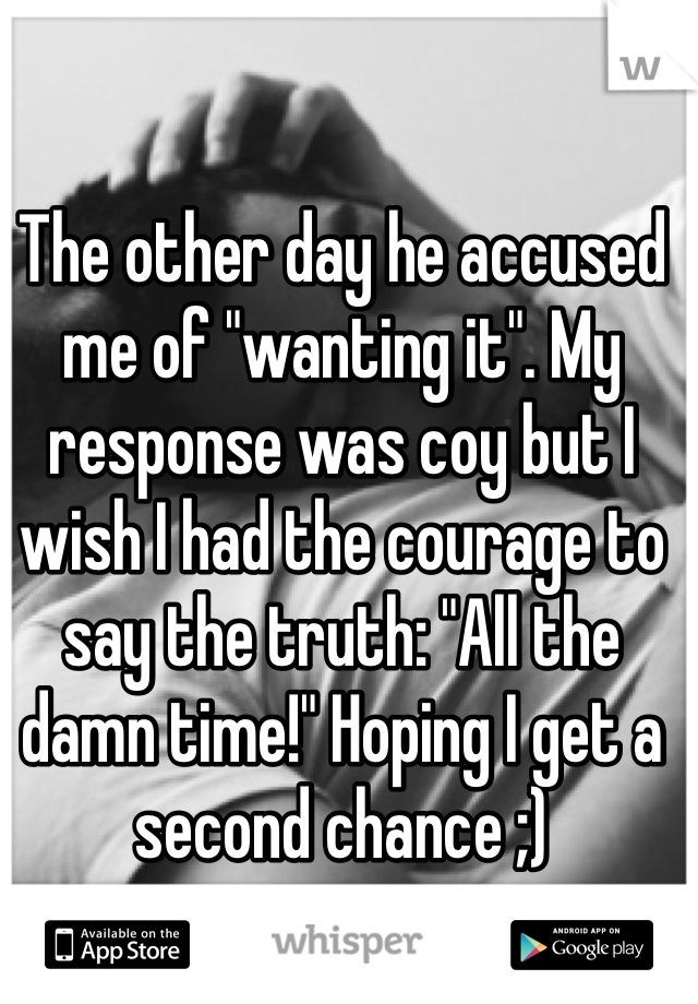 """The other day he accused me of """"wanting it"""". My response was coy but I wish I had the courage to say the truth: """"All the damn time!"""" Hoping I get a second chance ;)"""