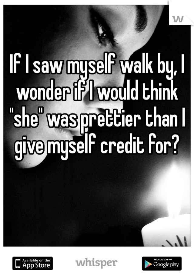 """If I saw myself walk by, I wonder if I would think """"she"""" was prettier than I give myself credit for?"""