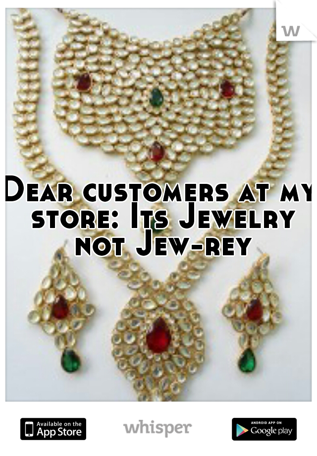 Dear customers at my store: Its Jewelry not Jew-rey