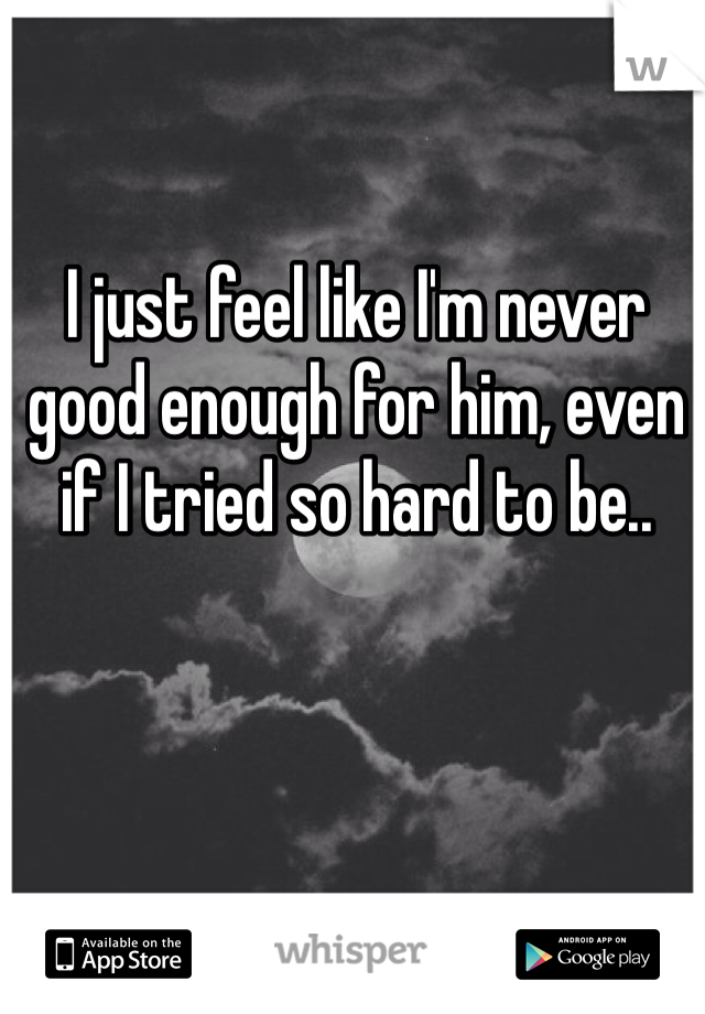 I just feel like I'm never good enough for him, even if I tried so hard to be..