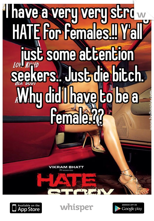 I have a very very strong HATE for females.!! Y'all just some attention seekers.. Just die bitch.  Why did I have to be a female.??