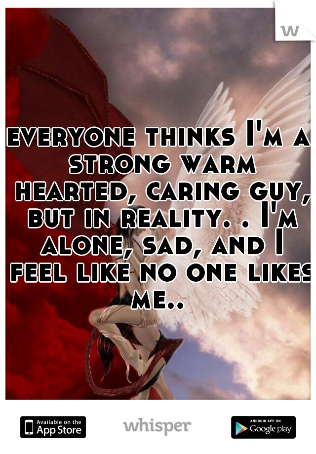 everyone thinks I'm a strong warm hearted, caring guy, but in reality. . I'm alone, sad, and I feel like no one likes me..