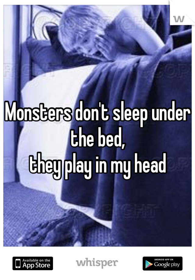 Monsters don't sleep under the bed,  they play in my head
