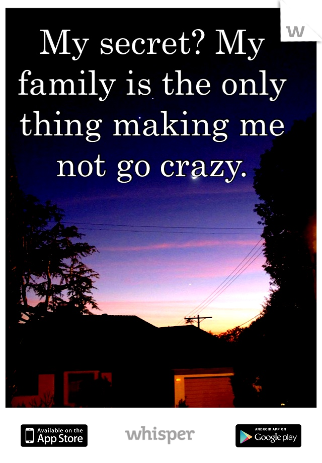 My secret? My family is the only thing making me not go crazy.