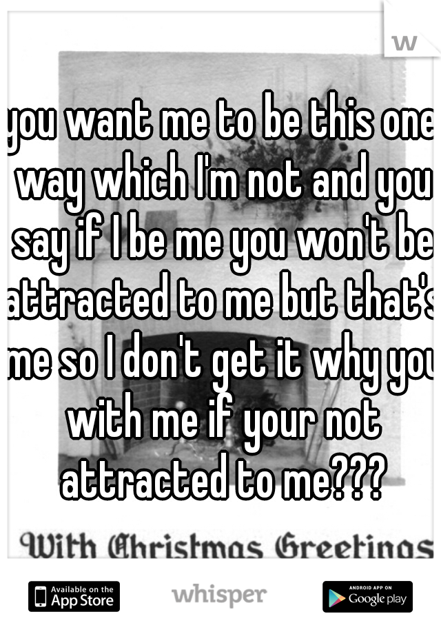 you want me to be this one way which I'm not and you say if I be me you won't be attracted to me but that's me so I don't get it why you with me if your not attracted to me???